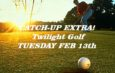 Twilight Golf Canceled Feb 9th  –  Catch-up Twilight Tues Feb 13th
